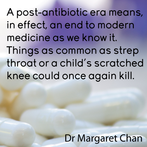 A post antibiotic era means, in effect, an end to modern medicine as we know it. Things as common as strep throat or a child's scratched knee could once again kill - Dr Margaret Chan Director-General of the World Health Organization