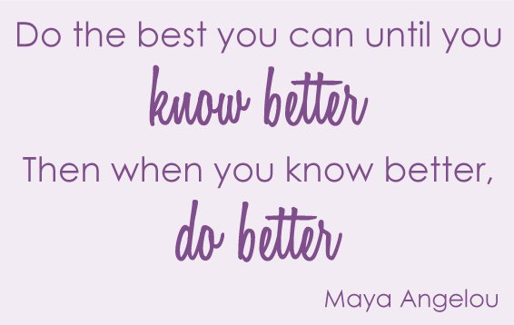 Do the best you can until you know better when you know better you can do better Maya Angelou